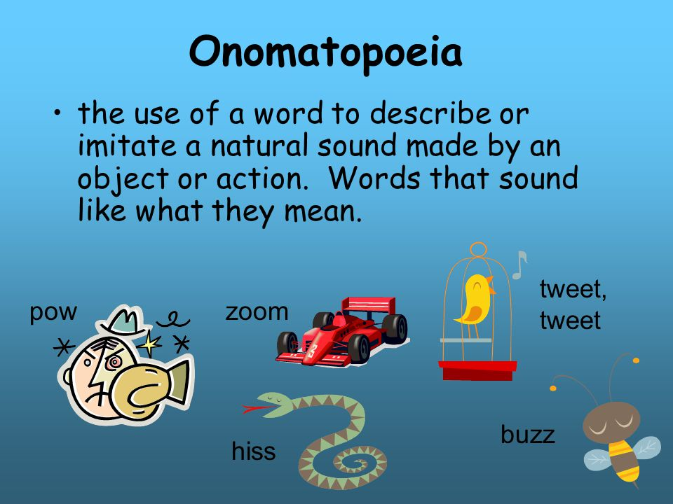 Onomatopoeia the use of a word to describe or imitate a natural sound made by an object or action. Words that sound like what they mean.