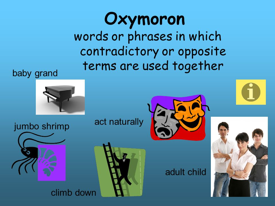 Oxymoron words or phrases in which contradictory or opposite terms are used together. baby grand.