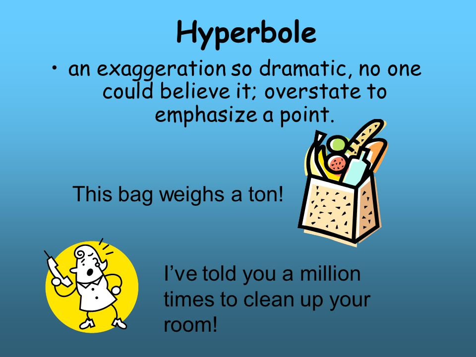 Hyperbole an exaggeration so dramatic, no one could believe it; overstate to emphasize a point. This bag weighs a ton!