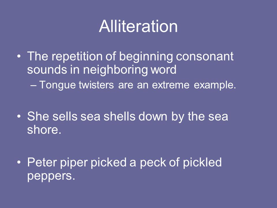 Alliteration The repetition of beginning consonant sounds in neighboring word. Tongue twisters are an extreme example.