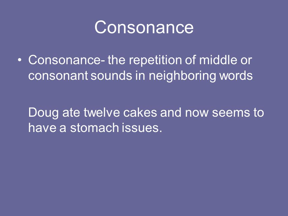 Consonance Consonance- the repetition of middle or consonant sounds in neighboring words.