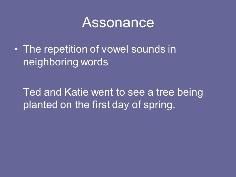 Assonance The repetition of vowel sounds in neighboring words