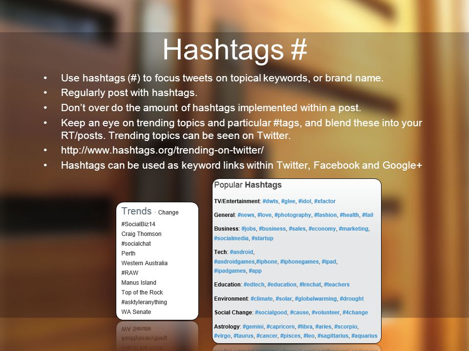 Hashtags # Use hashtags (#) to focus tweets on topical keywords, or brand name. Regularly post with hashtags.