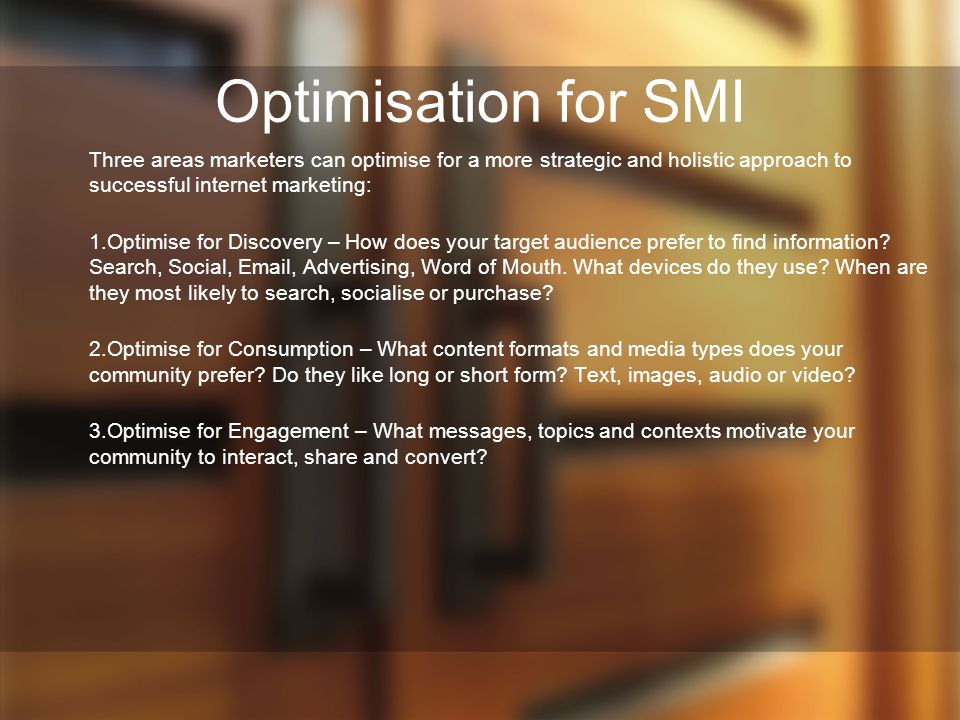 Optimisation for SMI Three areas marketers can optimise for a more strategic and holistic approach to successful internet marketing: