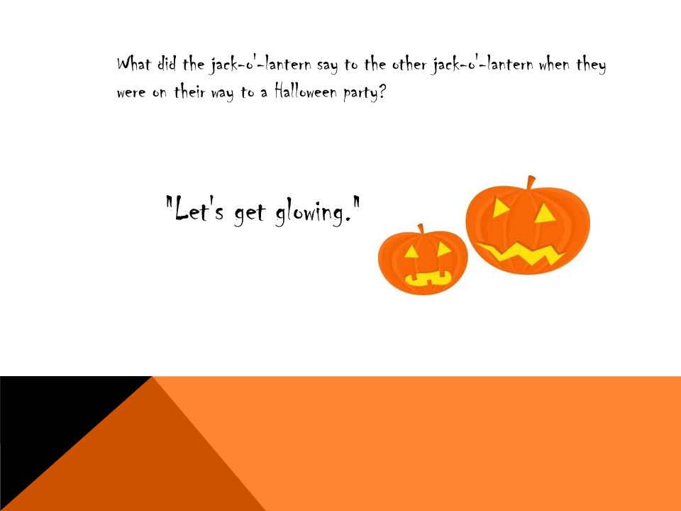 What did the jack-o -lantern say to the other jack-o -lantern when they were on their way to a Halloween party