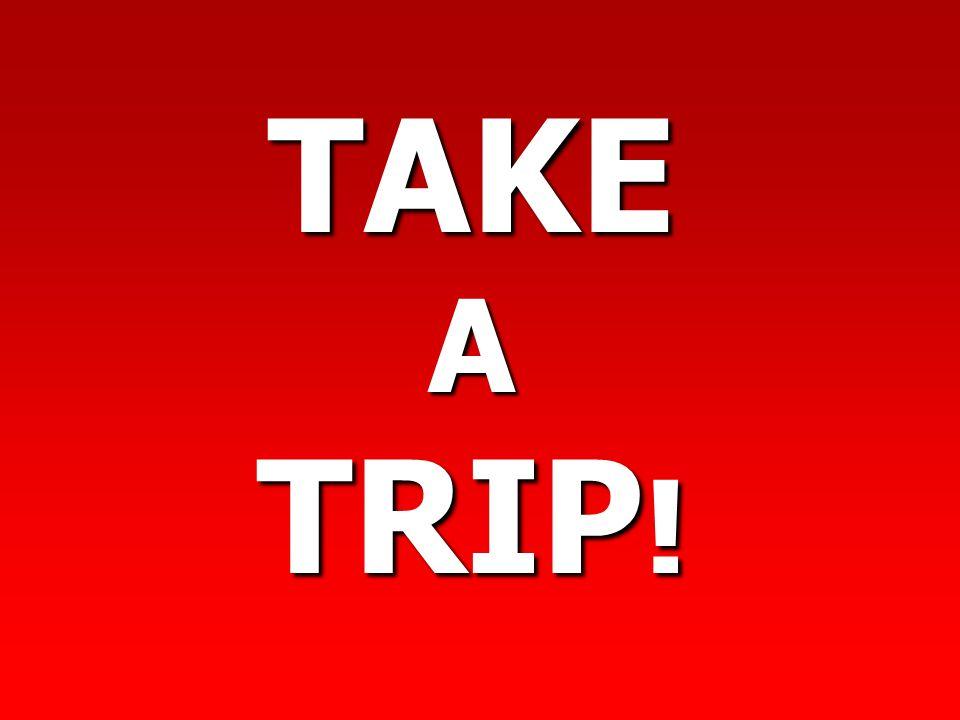 TAKE A TRIP! TAKE A TRIP.