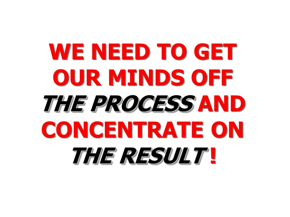 WE NEED TO GET OUR MINDS OFF THE PROCESS AND CONCENTRATE ON THE RESULT !