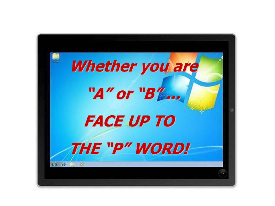 Whether you are A or B ... FACE UP TO THE P WORD!