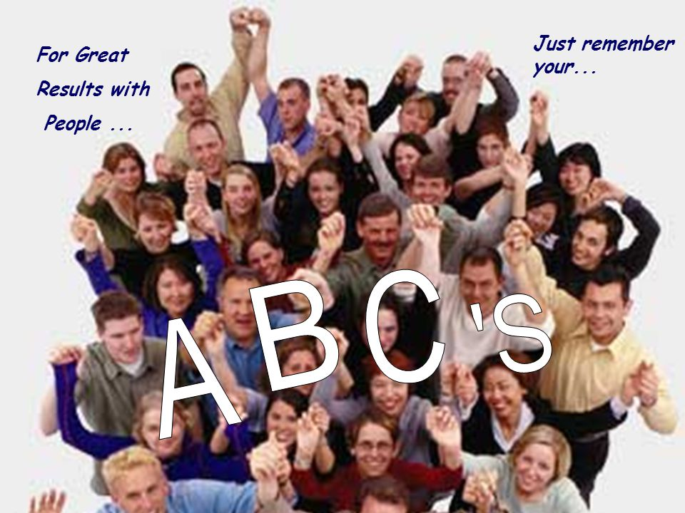 Just remember your... For Great Results with People ... C B S A