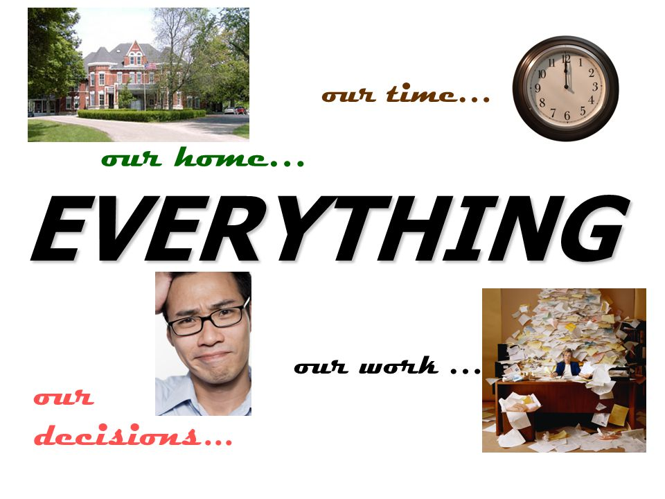 EVERYTHING our home… our decisions... our time… our work …