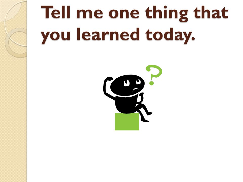 Tell me one thing that you learned today.
