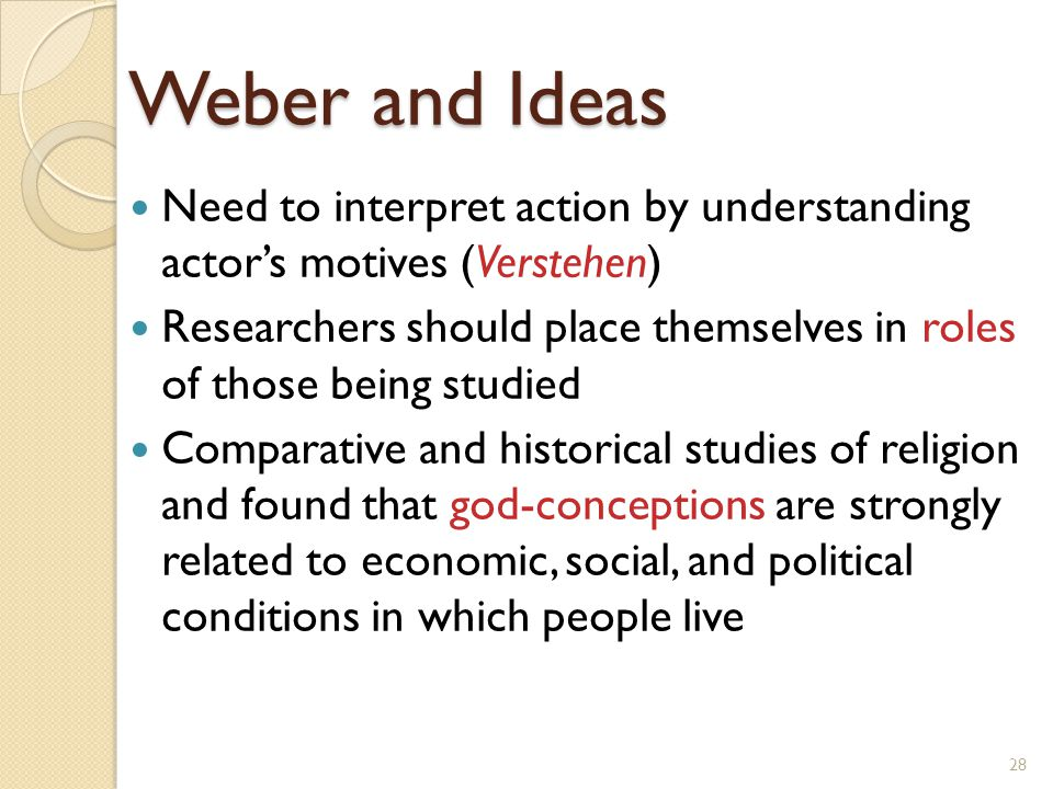 Weber and Ideas Need to interpret action by understanding actor's motives (Verstehen)