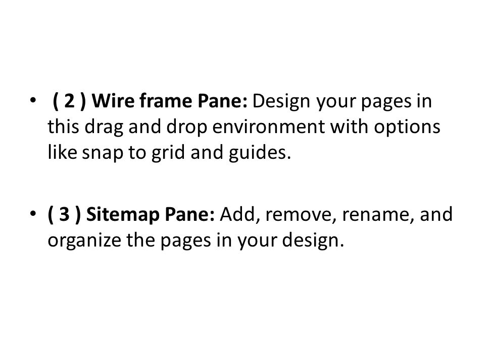 ( 2 ) Wire frame Pane: Design your pages in this drag and drop environment with options like snap to grid and guides.