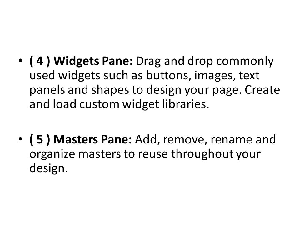 ( 4 ) Widgets Pane: Drag and drop commonly used widgets such as buttons, images, text panels and shapes to design your page. Create and load custom widget libraries.