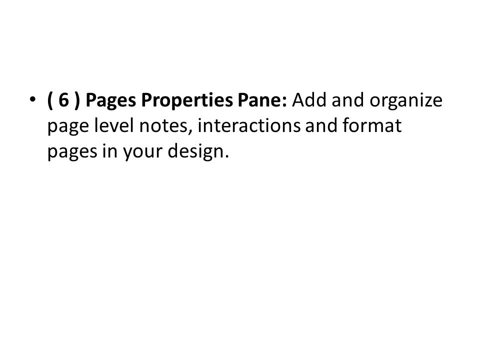 ( 6 ) Pages Properties Pane: Add and organize page level notes, interactions and format pages in your design.