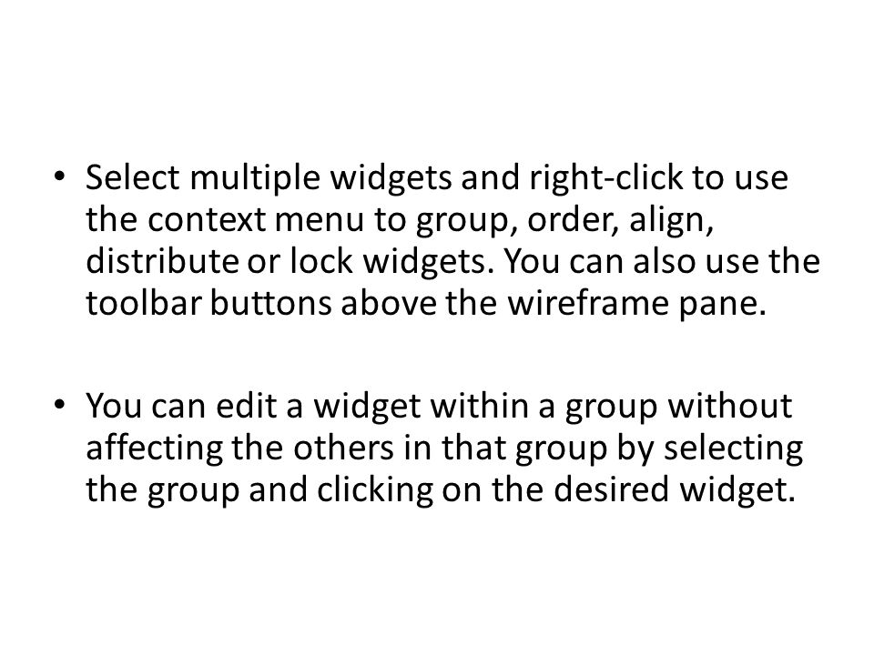 Select multiple widgets and right-click to use the context menu to group, order, align, distribute or lock widgets. You can also use the toolbar buttons above the wireframe pane.