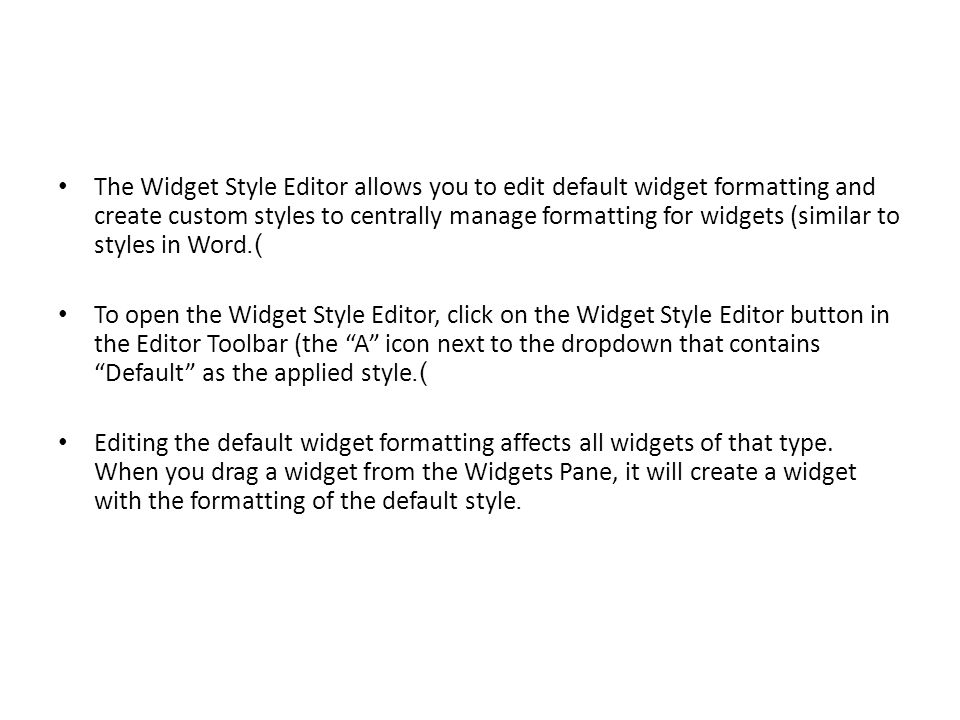 The Widget Style Editor allows you to edit default widget formatting and create custom styles to centrally manage formatting for widgets (similar to styles in Word).