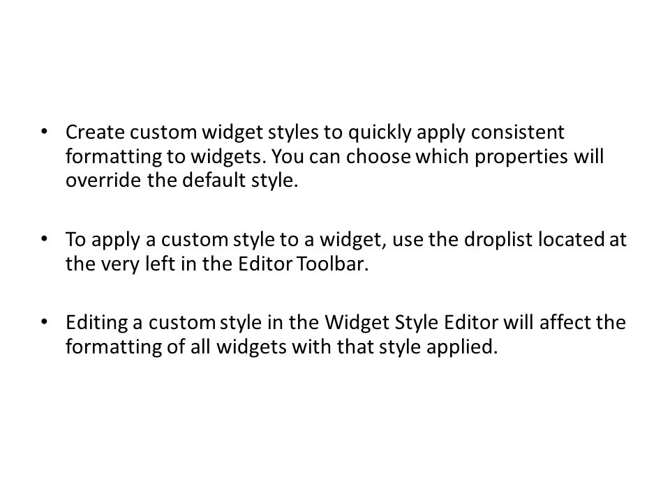 Create custom widget styles to quickly apply consistent formatting to widgets. You can choose which properties will override the default style.