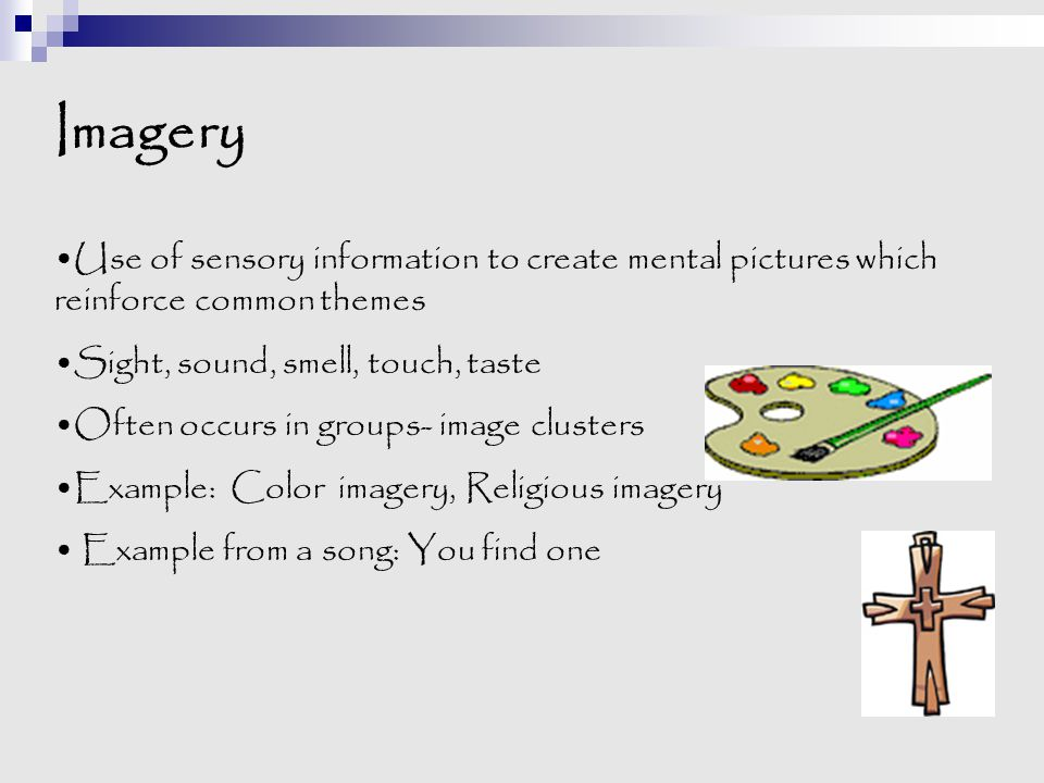 Imagery Use of sensory information to create mental pictures which reinforce common themes. Sight, sound, smell, touch, taste.