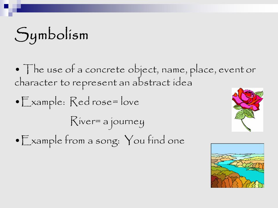 Symbolism The use of a concrete object, name, place, event or character to represent an abstract idea.