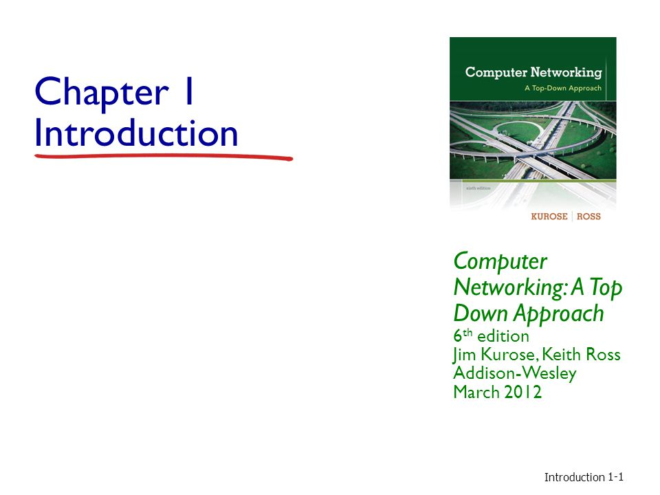Chapter 1 Introduction Computer Networking: A Top Down Approach 6th edition Jim Kurose, Keith Ross Addison-Wesley March 2012.