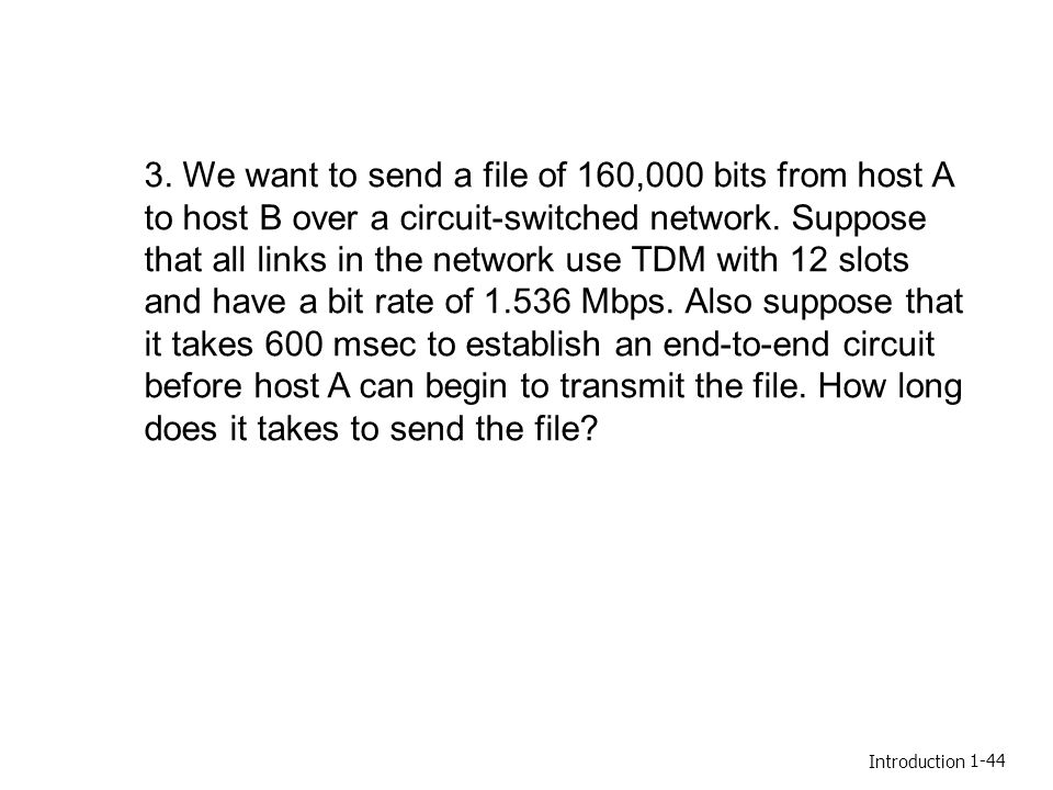 3. We want to send a file of 160,000 bits from host A to host B over a circuit-switched network. Suppose that all links in the network use TDM with 12 slots and have a bit rate of 1.536 Mbps. Also suppose that it takes 600 msec to establish an end-to-end circuit before host A can begin to transmit the file. How long does it takes to send the file