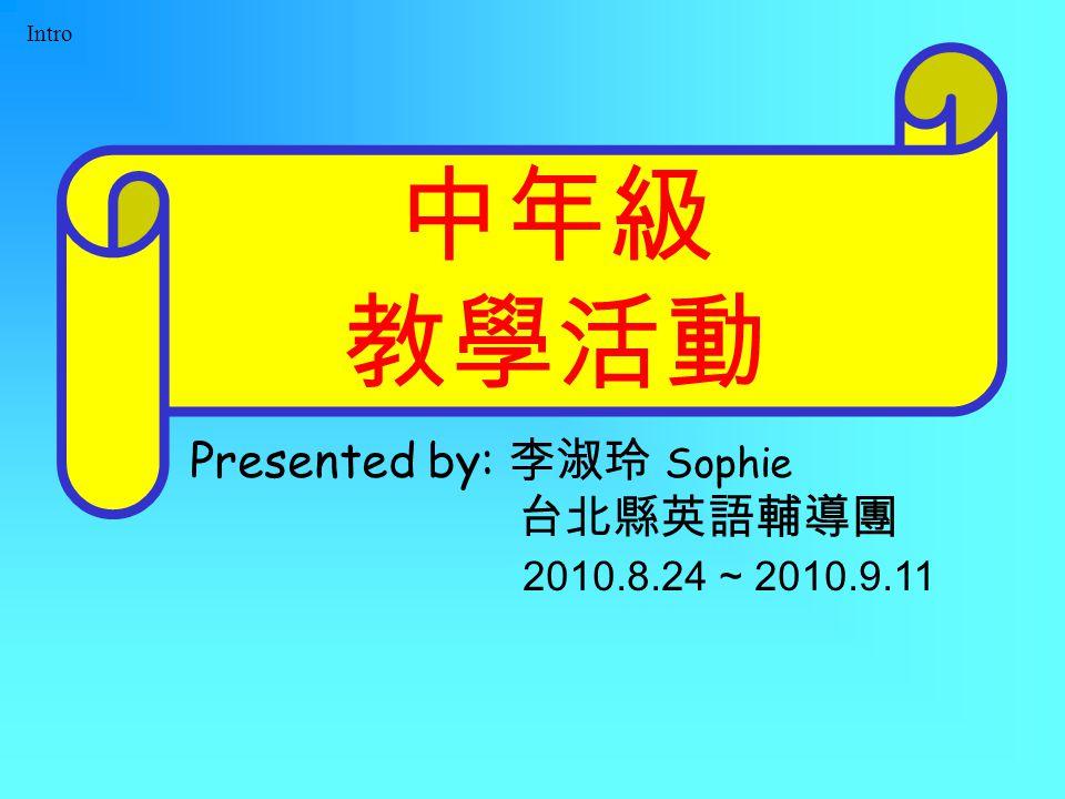 Intro 中年級 教學活動 Presented by: 李淑玲 Sophie 台北縣英語輔導團 2010.8.24 ~ 2010.9.11