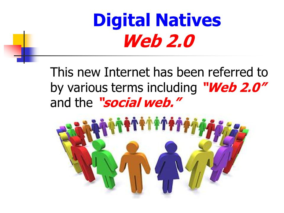 Digital Natives Web 2.0 This new Internet has been referred to by various terms including Web 2.0 and the social web.