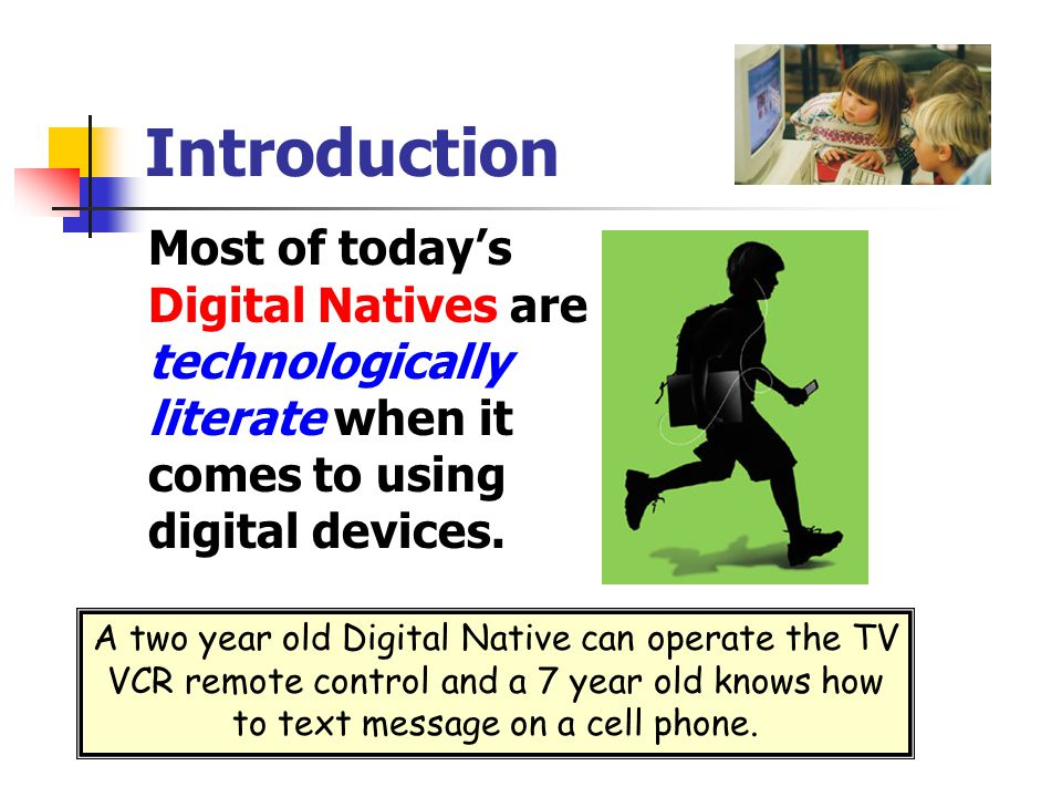 Introduction Most of today's Digital Natives are technologically literate when it comes to using digital devices.