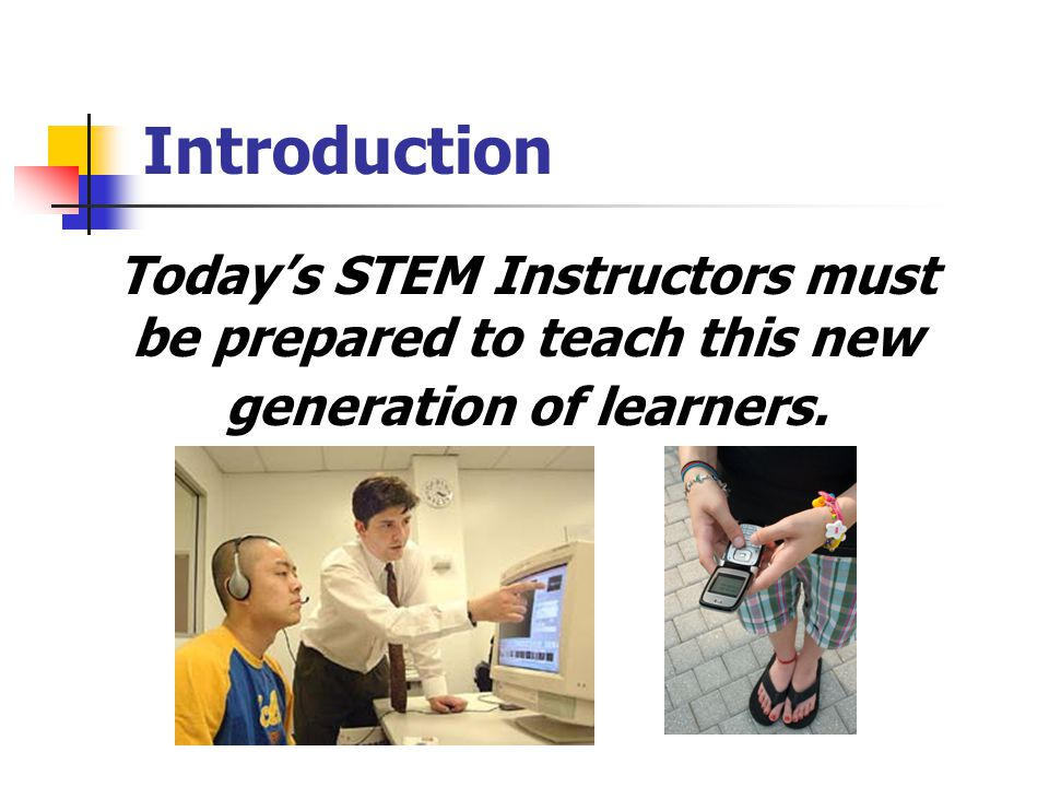Introduction Today's STEM Instructors must be prepared to teach this new generation of learners.