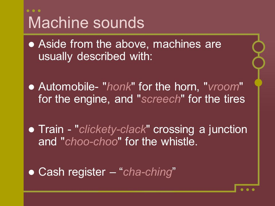 Machine sounds Aside from the above, machines are usually described with: