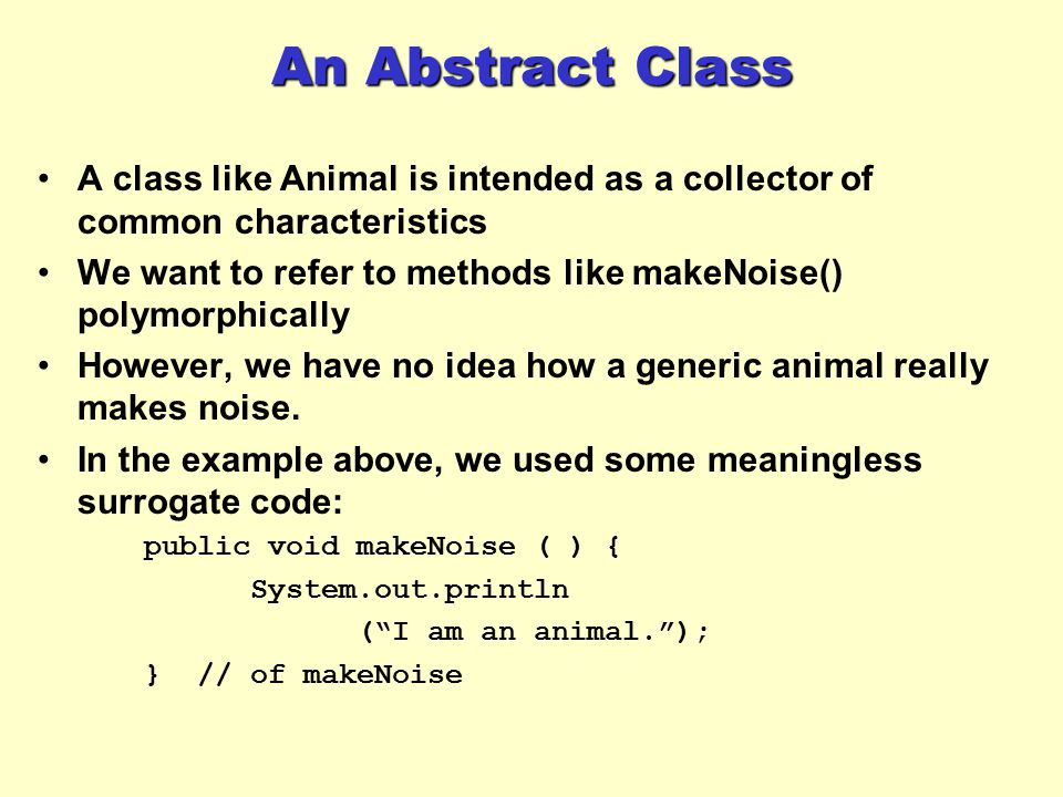 An Abstract Class A class like Animal is intended as a collector of common characteristics.