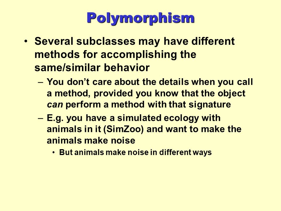 Polymorphism Several subclasses may have different methods for accomplishing the same/similar behavior.