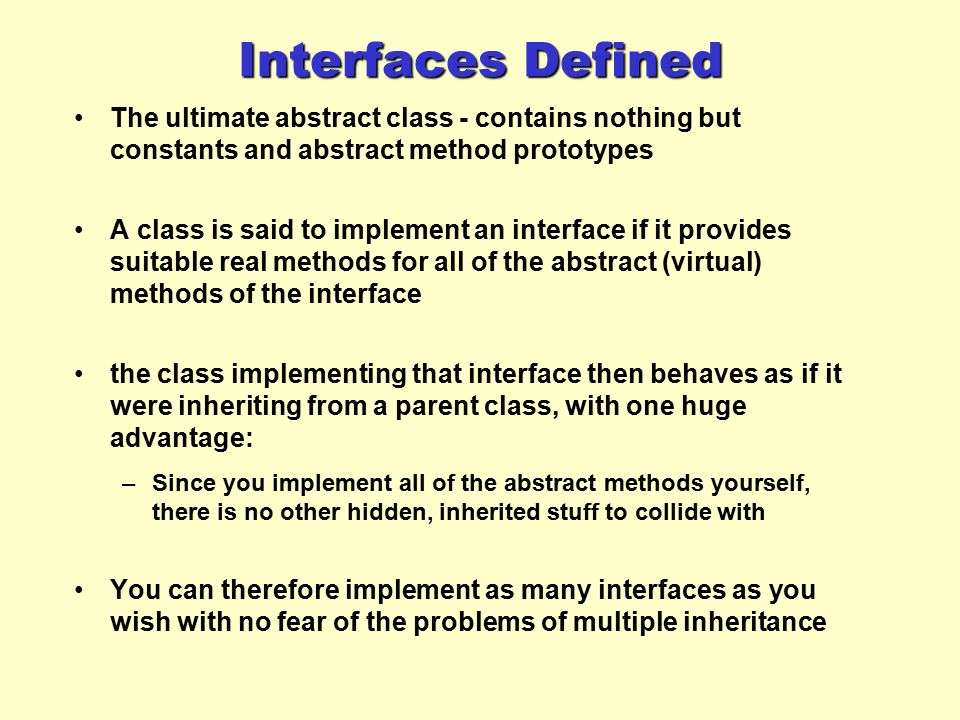 Interfaces Defined The ultimate abstract class - contains nothing but constants and abstract method prototypes.