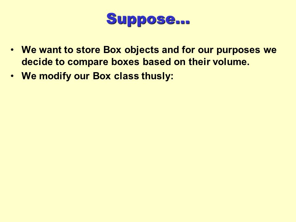 Suppose... We want to store Box objects and for our purposes we decide to compare boxes based on their volume.