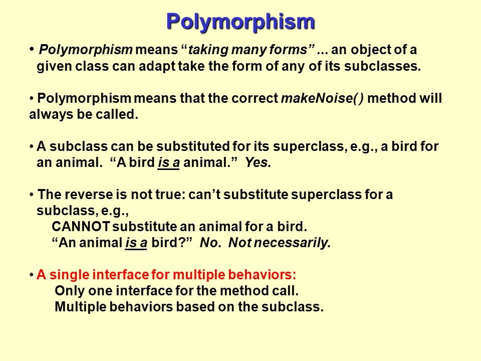 Polymorphism Polymorphism means taking many forms ... an object of a given class can adapt take the form of any of its subclasses.