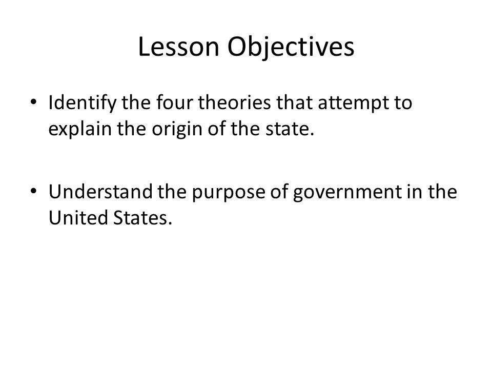 Lesson Objectives Identify the four theories that attempt to explain the origin of the state.