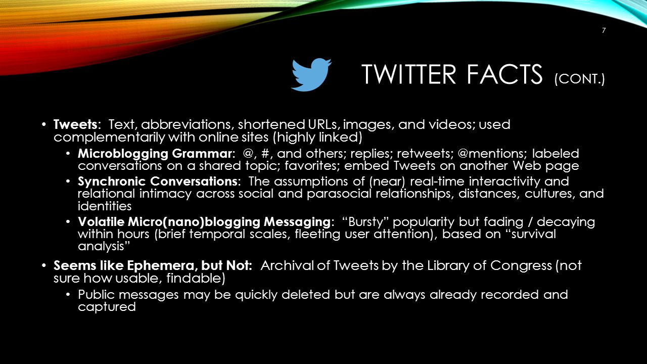 Twitter Facts (cont.) Tweets: Text, abbreviations, shortened URLs, images, and videos; used complementarily with online sites (highly linked)