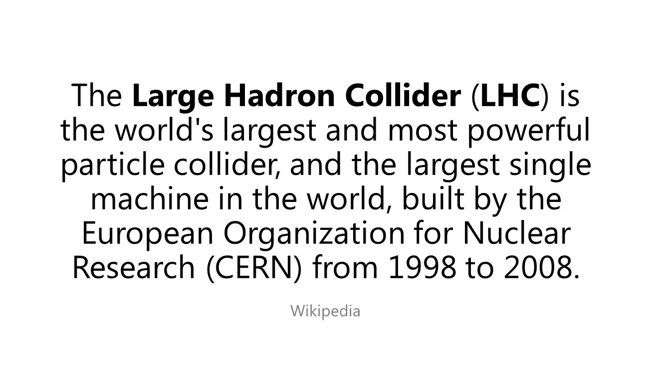 The Large Hadron Collider (LHC) is the world s largest and most powerful particle collider, and the largest single machine in the world, built by the European Organization for Nuclear Research (CERN) from 1998 to 2008.