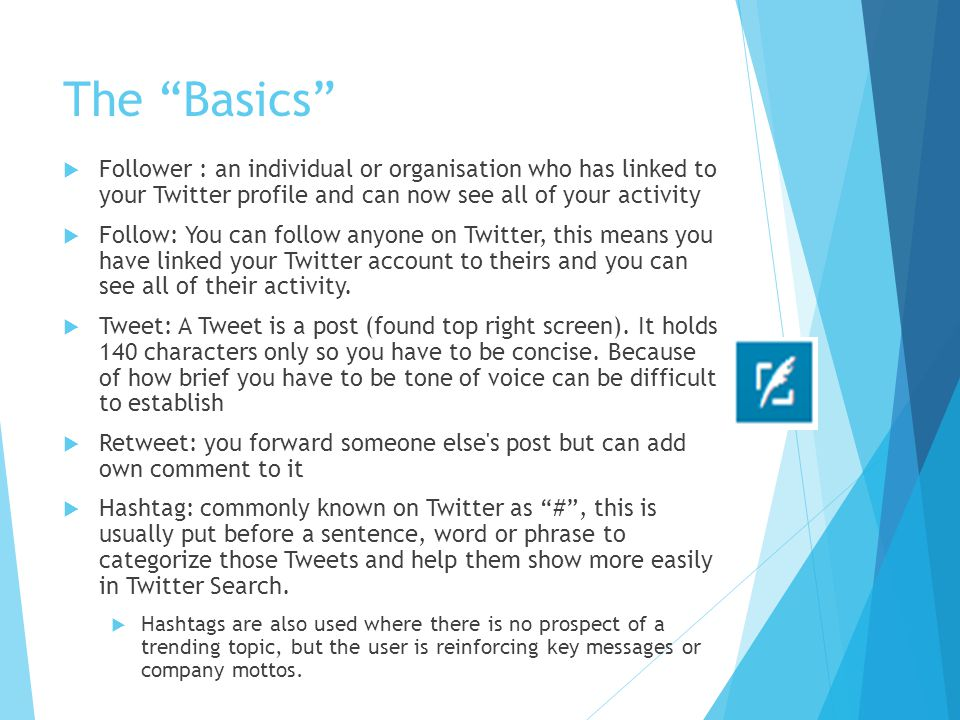 The Basics Follower : an individual or organisation who has linked to your Twitter profile and can now see all of your activity.