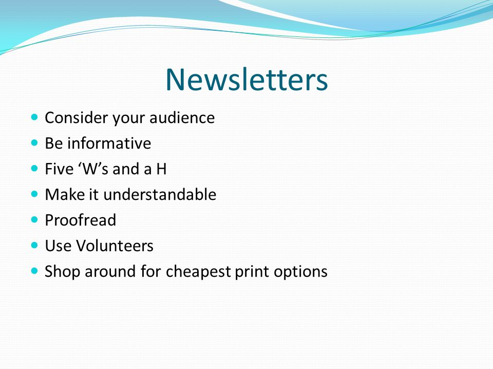 Newsletters Consider your audience Be informative Five 'W's and a H