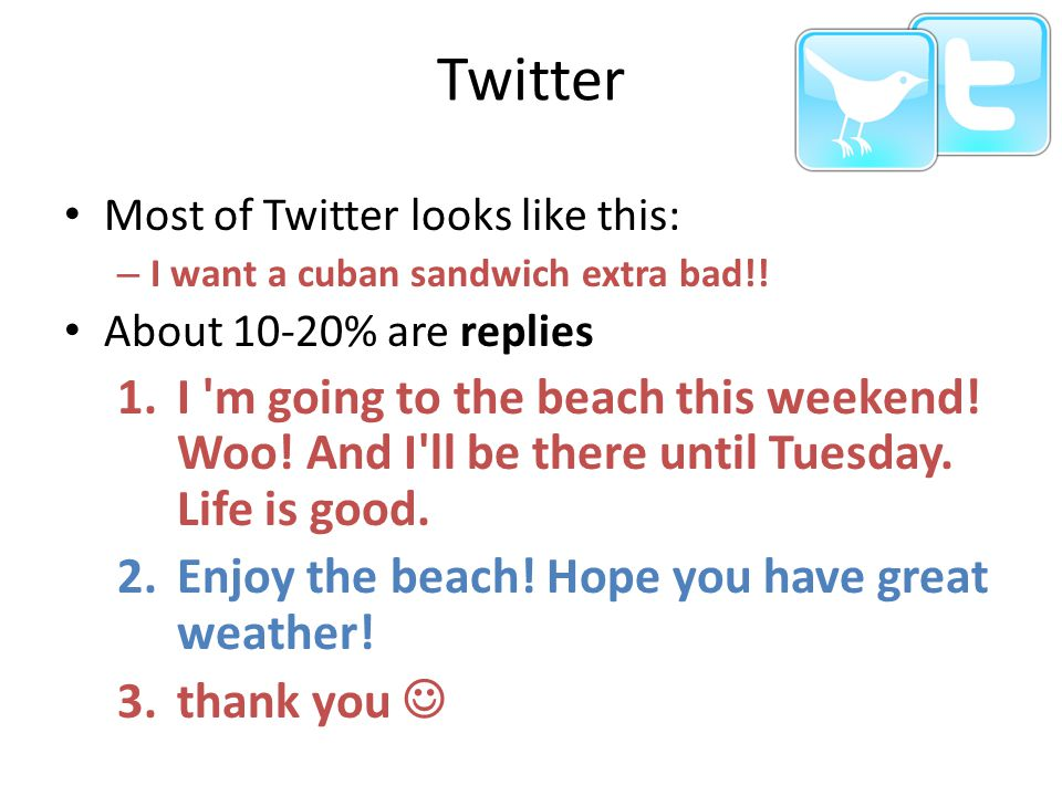Twitter Most of Twitter looks like this: I want a cuban sandwich extra bad!! About 10-20% are replies.