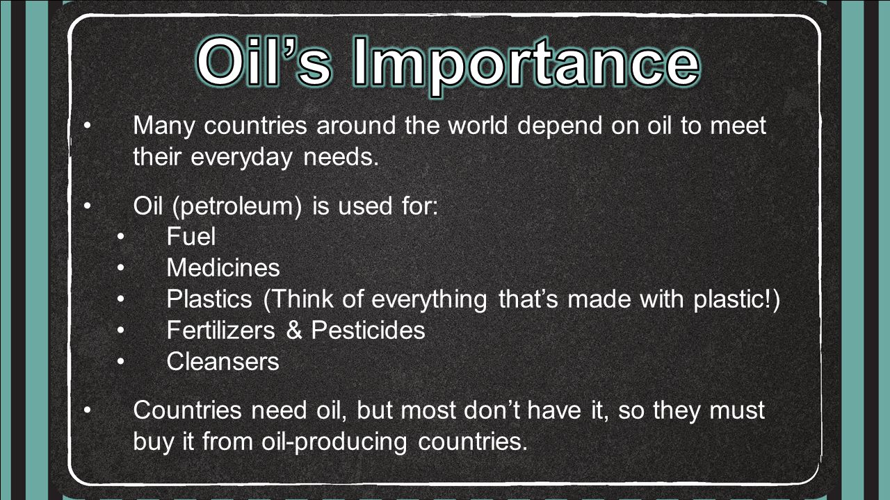 Oil's Importance Many countries around the world depend on oil to meet their everyday needs. Oil (petroleum) is used for: