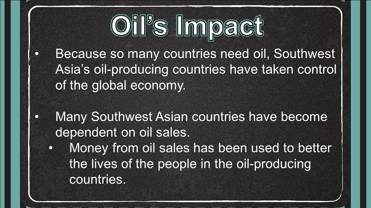 Oil's Impact Because so many countries need oil, Southwest Asia's oil-producing countries have taken control of the global economy.