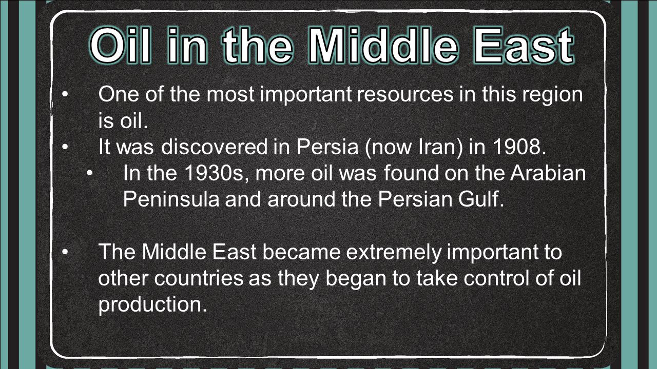 Oil in the Middle East One of the most important resources in this region is oil. It was discovered in Persia (now Iran) in 1908.
