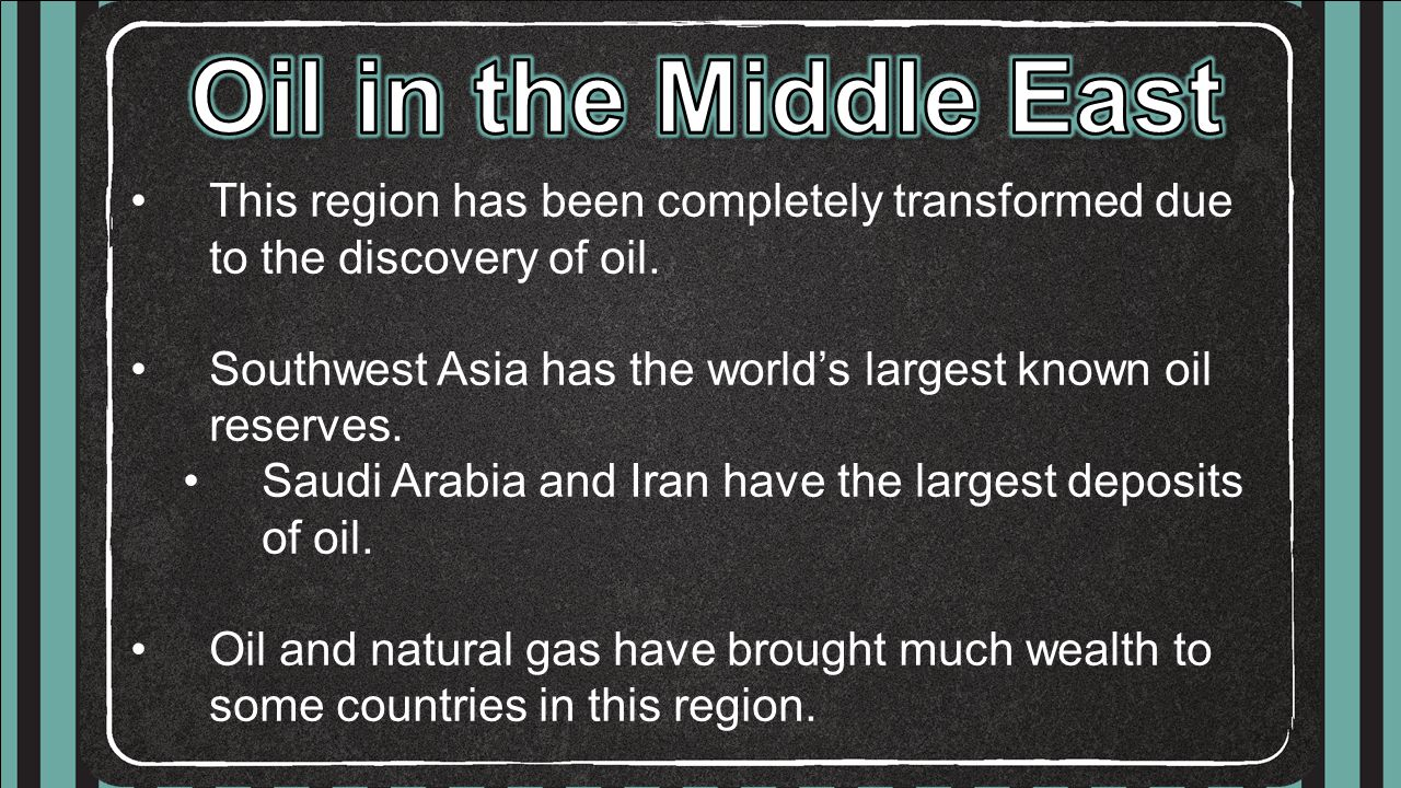 Oil in the Middle East This region has been completely transformed due to the discovery of oil.