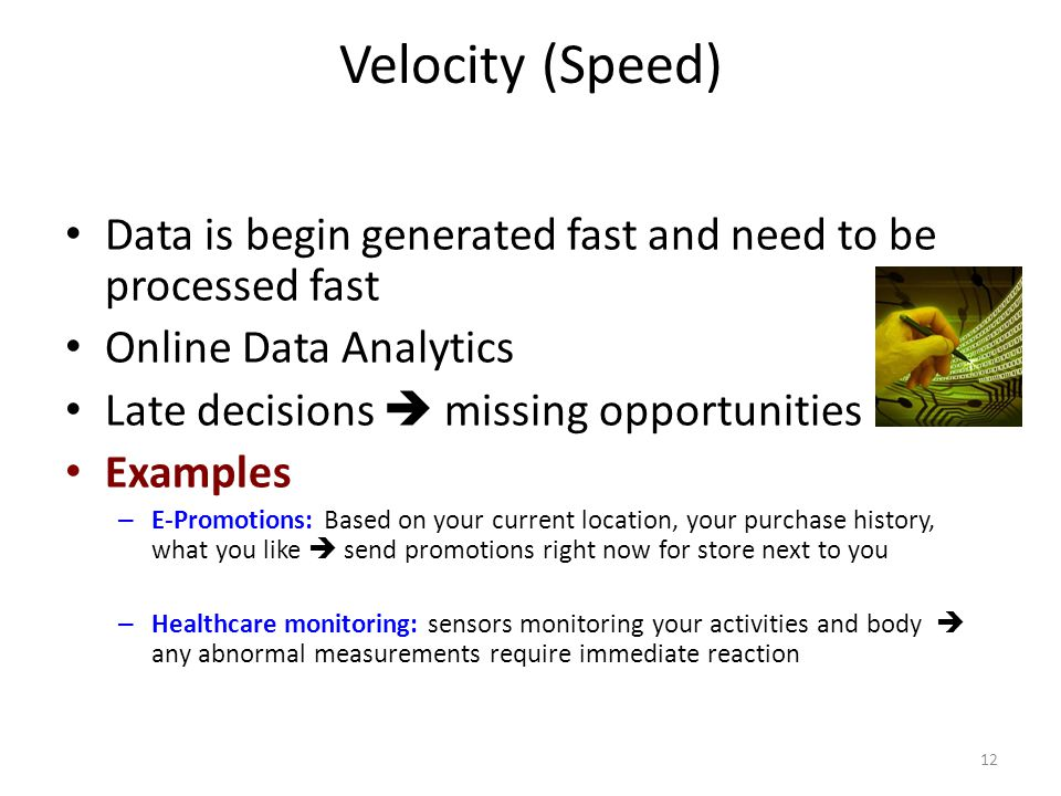 Velocity (Speed) Data is begin generated fast and need to be processed fast. Online Data Analytics.