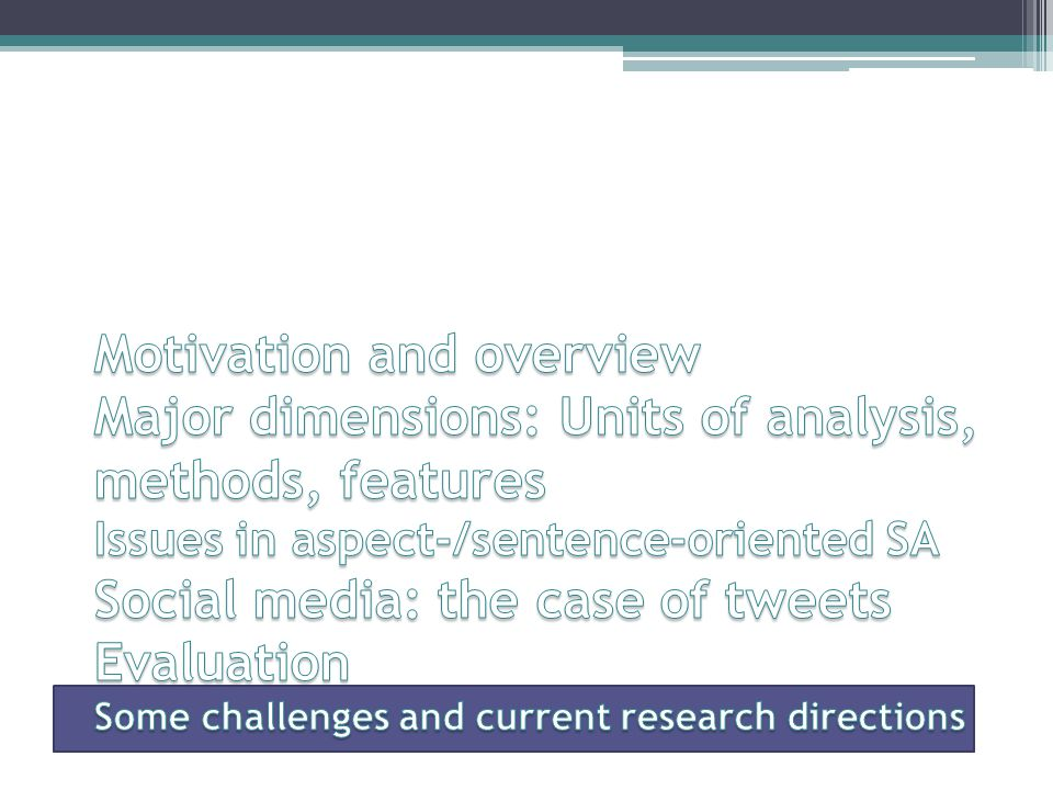 Motivation and overview Major dimensions: Units of analysis, methods, features Issues in aspect-/sentence-oriented SA Social media: the case of tweets Evaluation Some challenges and current research directions