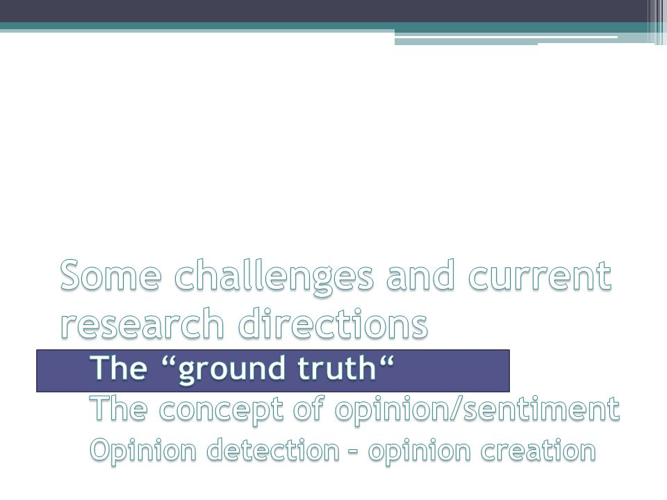 Some challenges and current research directions The ground truth The concept of opinion/sentiment Opinion detection – opinion creation