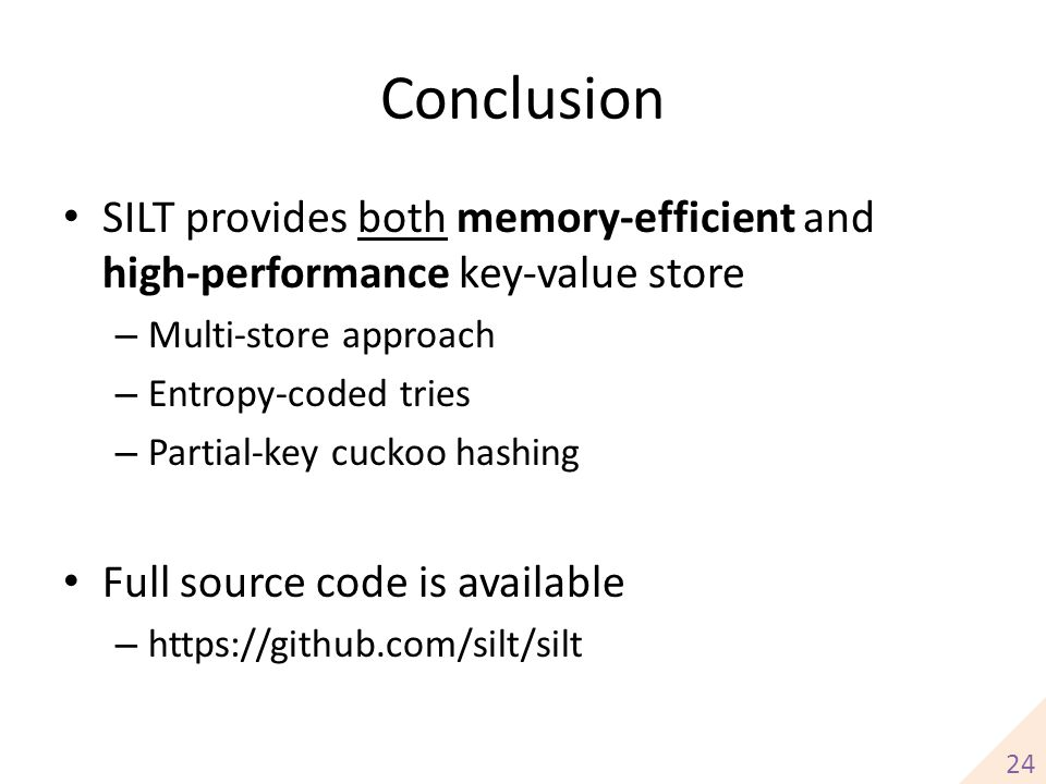 Conclusion SILT provides both memory-efficient and high-performance key-value store. Multi-store approach.